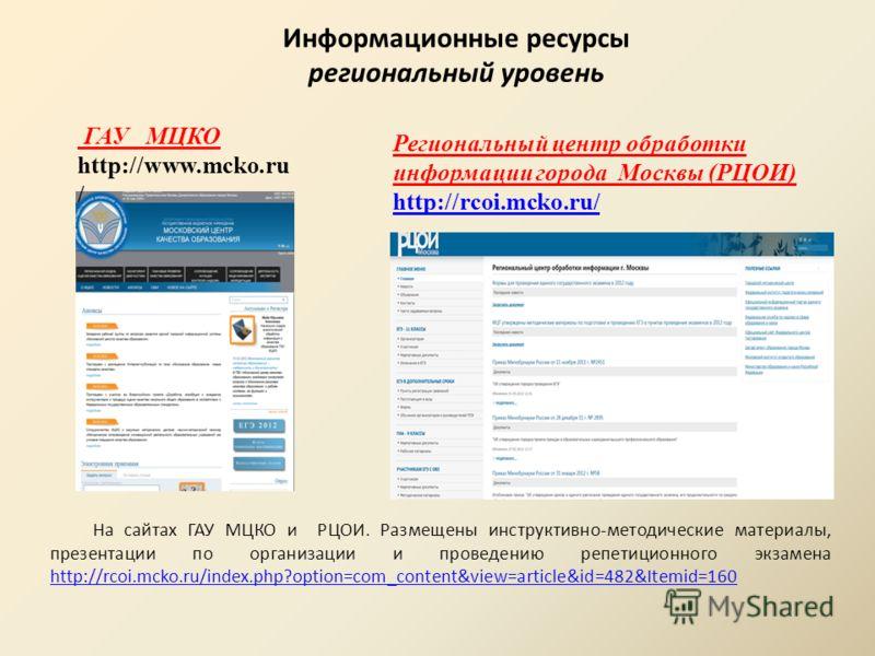 Информационные ресурсы региональный уровень Региональный центр обработки информации города Москвы (РЦОИ) http://rcoi.mcko.ru/ http://rcoi.mcko.ru/ ГАУ МЦКО http://www.mcko.ru / На сайтах ГАУ МЦКО и РЦОИ. Размещены инструктивно-методические материалы,
