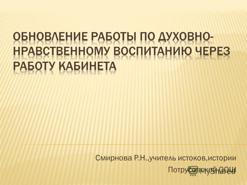 Смирнова Р.Н.,учитель истоков,истории Потрусовской ООШ
