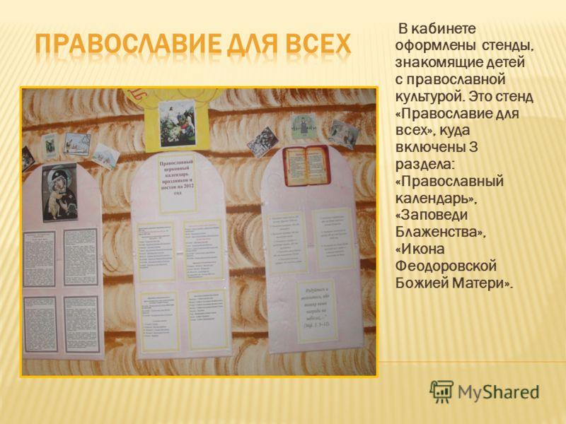 В кабинете оформлены стенды, знакомящие детей с православной культурой. Это стенд «Православие для всех», куда включены 3 раздела: «Православный календарь», «Заповеди Блаженства», «Икона Феодоровской Божией Матери».
