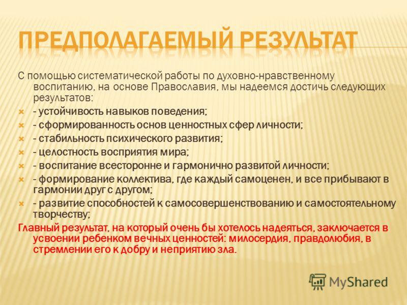 С помощью систематической работы по духовно-нравственному воспитанию, на основе Православия, мы надеемся достичь следующих результатов: - устойчивость навыков поведения; - сформированность основ ценностных сфер личности; - стабильность психического р