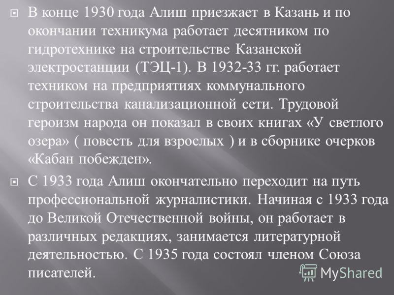 В конце 1930 года Алиш приезжает в Казань и по окончании техникума работает десятником по гидротехнике на строительстве Казанской электростанции ( ТЭЦ -1). В 1932-33 гг. работает техником на предприятиях коммунального строительства канализационной се