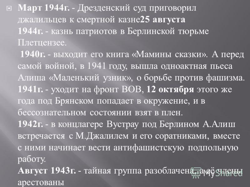 Март 1944 г. - Дрезденский суд приговорил джалильцев к смертной казне 25 августа 1944 г. - казнь патриотов в Берлинской тюрьме Плетцензее. 1940 г. - выходит его книга « Мамины сказки ». А перед самой войной, в 1941 году, вышла одноактная пьеса Алиша
