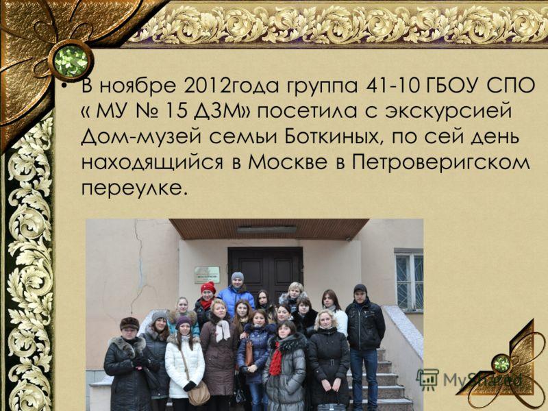 В ноябре 2012года группа 41-10 ГБОУ СПО « МУ 15 ДЗМ» посетила с экскурсией Дом-музей семьи Боткиных, по сей день находящийся в Москве в Петроверигском переулке.