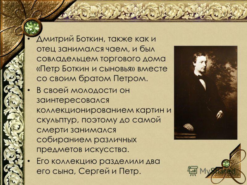 Дмитрий Боткин, также как и отец занимался чаем, и был совладельцем торгового дома «Петр Боткин и сыновья» вместе со своим братом Петром. В своей молодости он заинтересовался коллекционированием картин и скульптур, поэтому до самой смерти занимался с