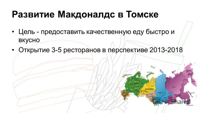 Развитие Макдоналдс в Томске Цель - предоставить качественную еду быстро и вкусно Открытие 3-5 ресторанов в перспективе 2013-2018