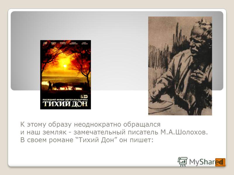 К этому образу неоднократно обращался и наш земляк - замечательный писатель М.А.Шолохов. В своем романе Тихий Дон он пишет: