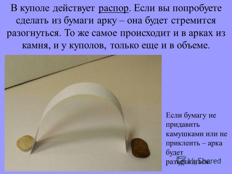 В куполе действует распор. Если вы попробуете сделать из бумаги арку – она будет стремится разогнуться. То же самое происходит и в арках из камня, и у куполов, только еще и в объеме. Если бумагу не придавить камушками или не приклеить – арка будет ра