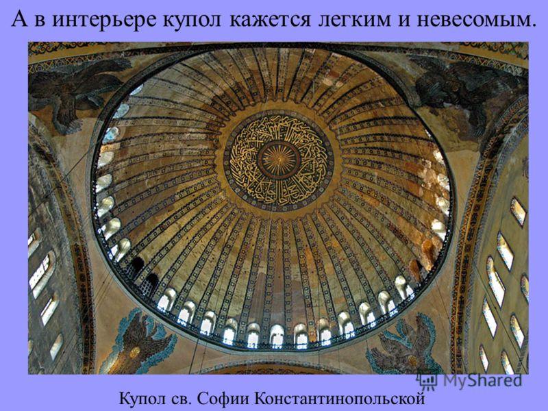 А в интерьере купол кажется легким и невесомым. Купол св. Софии Константинопольской