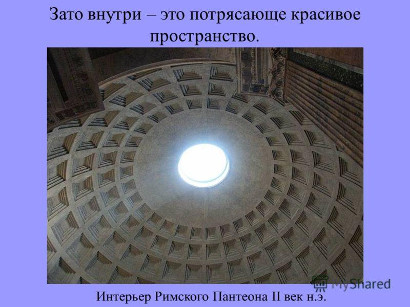 Зато внутри – это потрясающе красивое пространство. Интерьер Римского Пантеона II век н.э.