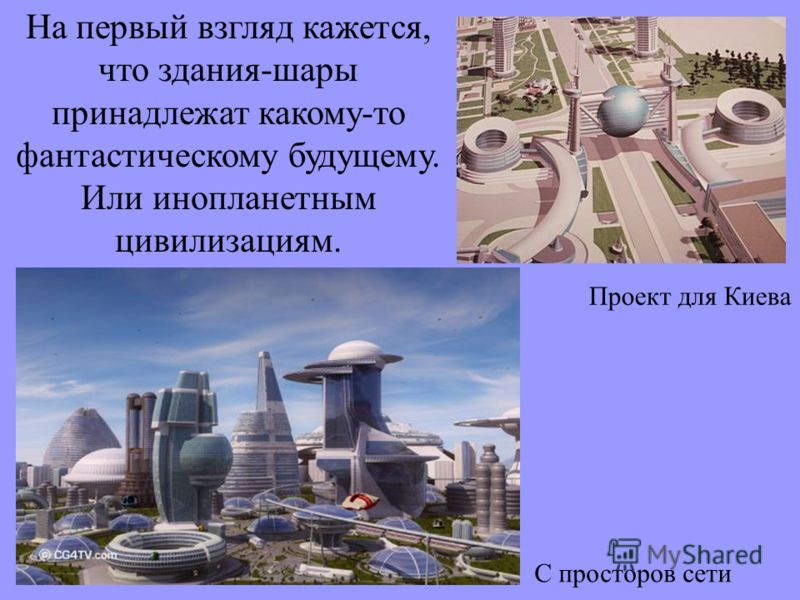 На первый взгляд кажется, что здания-шары принадлежат какому-то фантастическому будущему. Или инопланетным цивилизациям. Проект для Киева С просторов сети