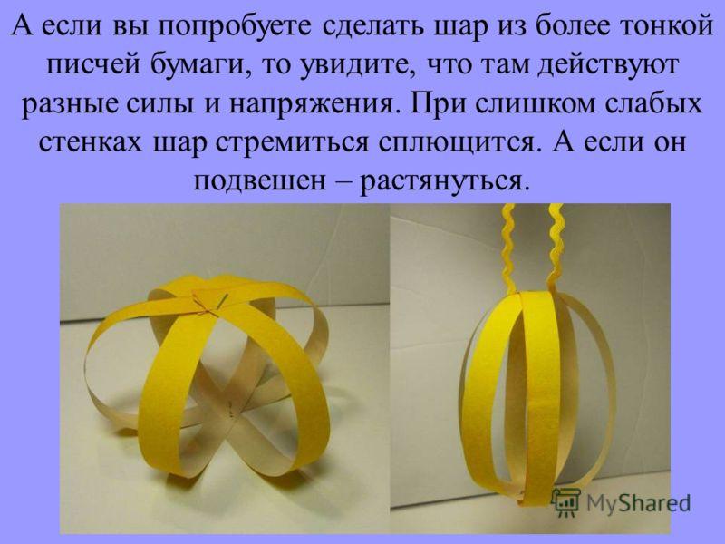 А если вы попробуете сделать шар из более тонкой писчей бумаги, то увидите, что там действуют разные силы и напряжения. При слишком слабых стенках шар стремиться сплющится. А если он подвешен – растянуться.
