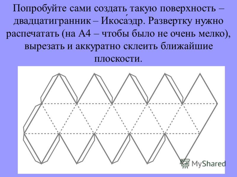 Попробуйте сами создать такую поверхность – двадцатигранник – Икоса́эдр. Развертку нужно распечатать (на А4 – чтобы было не очень мелко), вырезать и аккуратно склеить ближайшие плоскости.