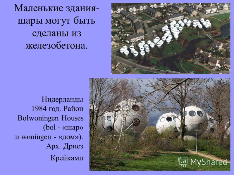 Маленькие здания- шары могут быть сделаны из железобетона. Нидерланды 1984 год. Район Bolwoningen Houses (bol - «шар» и woningen - «дом»). Арх. Дриез Крейкамп