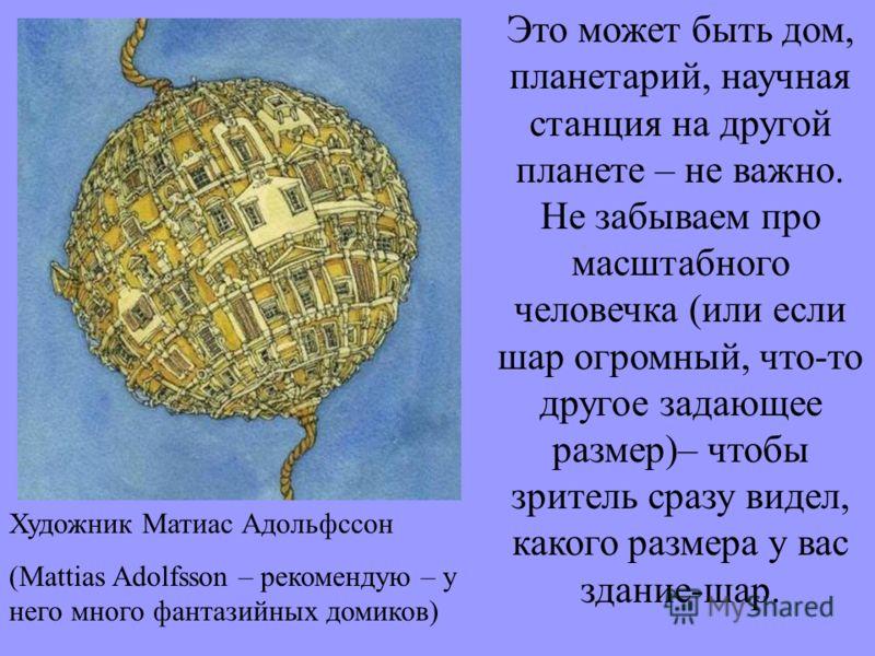 Это может быть дом, планетарий, научная станция на другой планете – не важно. Не забываем про масштабного человечка (или если шар огромный, что-то другое задающее размер)– чтобы зритель сразу видел, какого размера у вас здание-шар. Художник Матиас Ад