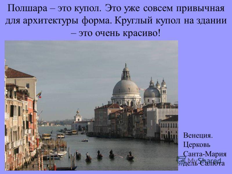 Полшара – это купол. Это уже совсем привычная для архитектуры форма. Круглый купол на здании – это очень красиво! Венеция. Церковь Санта-Мария дель Салюта