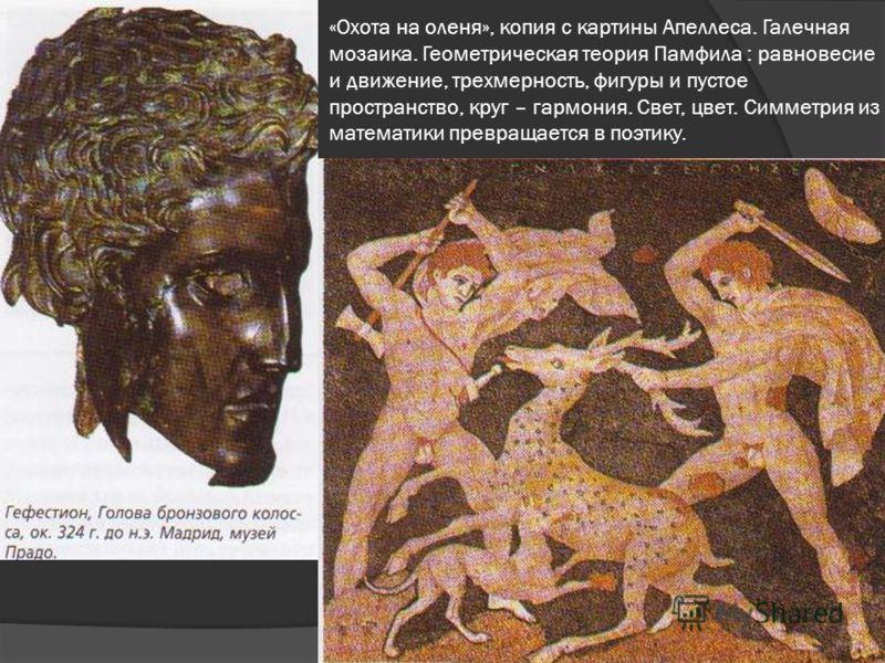 «Охота на оленя», копия с картины Апеллеса. Галечная мозаика. Геометрическая теория Памфила : равновесие и движение, трехмерность, фигуры и пустое пространство, круг – гармония. Свет, цвет. Симметрия из математики превращается в поэтику.