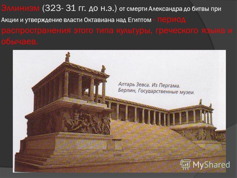 Эллинизм (323- 31 гг. до н.э.) от смерти Александра до битвы при Акции и утверждение власти Октавиана над Египтом - период распространения этого типа культуры, греческого языка и обычаев.