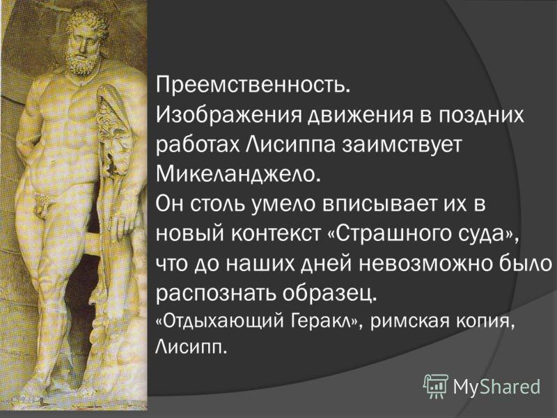 Преемственность. Изображения движения в поздних работах Лисиппа заимствует Микеланджело. Он столь умело вписывает их в новый контекст «Страшного суда», что до наших дней невозможно было распознать образец. «Отдыхающий Геракл», римская копия, Лисипп.