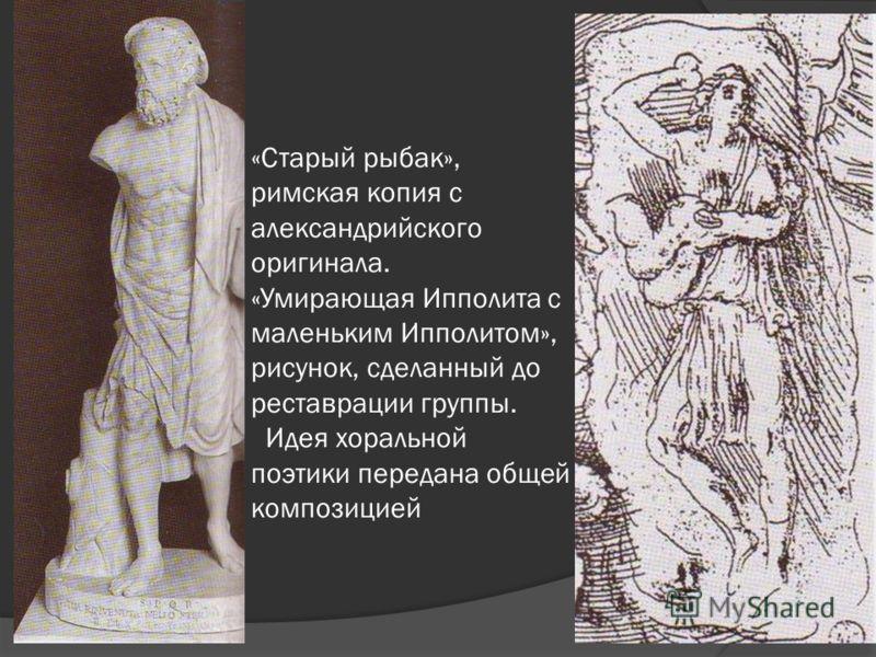 «Старый рыбак», римская копия с александрийского оригинала. «Умирающая Ипполита с маленьким Ипполитом», рисунок, сделанный до реставрации группы. Идея хоральной поэтики передана общей композицией