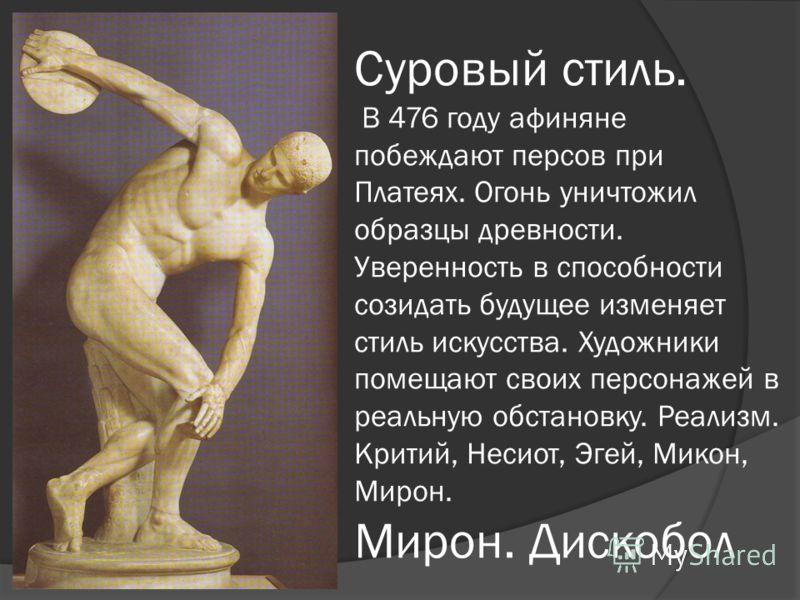 Суровый стиль. В 476 году афиняне побеждают персов при Платеях. Огонь уничтожил образцы древности. Уверенность в способности созидать будущее изменяет стиль искусства. Художники помещают своих персонажей в реальную обстановку. Реализм. Критий, Несиот