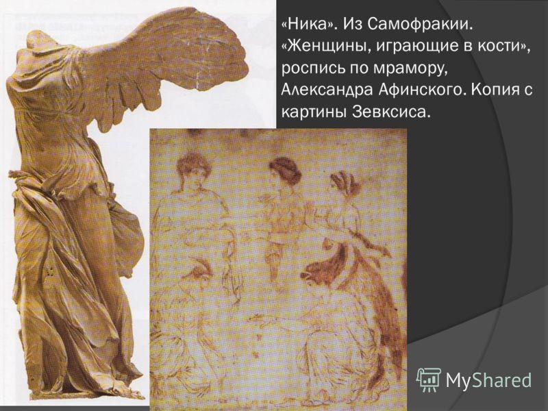 «Ника». Из Самофракии. «Женщины, играющие в кости», роспись по мрамору, Александра Афинского. Копия с картины Зевксиса.