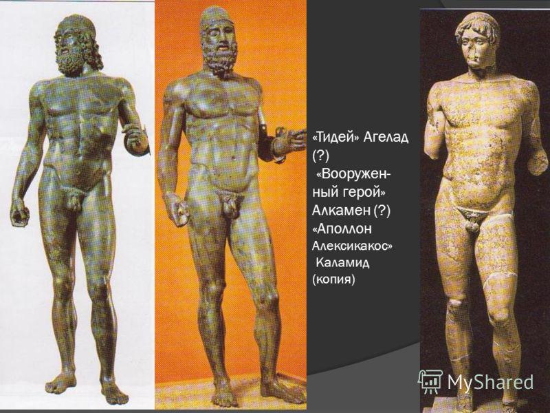 «Тидей» Агелад (?) «Вооружен- ный герой» Алкамен (?) «Аполлон Алексикакос» Каламид (копия)
