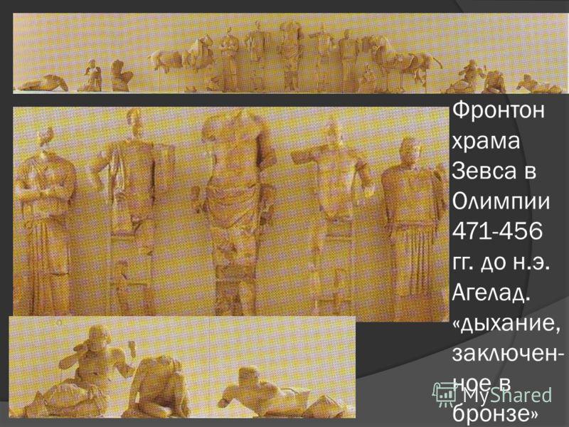 Фронтон храма Зевса в Олимпии 471-456 гг. до н.э. Агелад. «дыхание, заключен- ное в бронзе»
