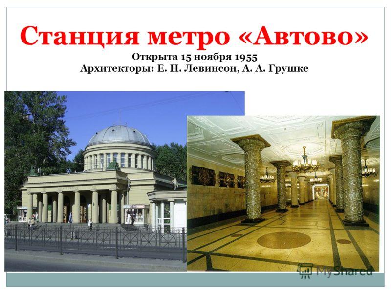 Станция метро «Автово» Открыта 15 ноября 1955 Архитекторы: Е. Н. Левинсон, А. А. Грушке