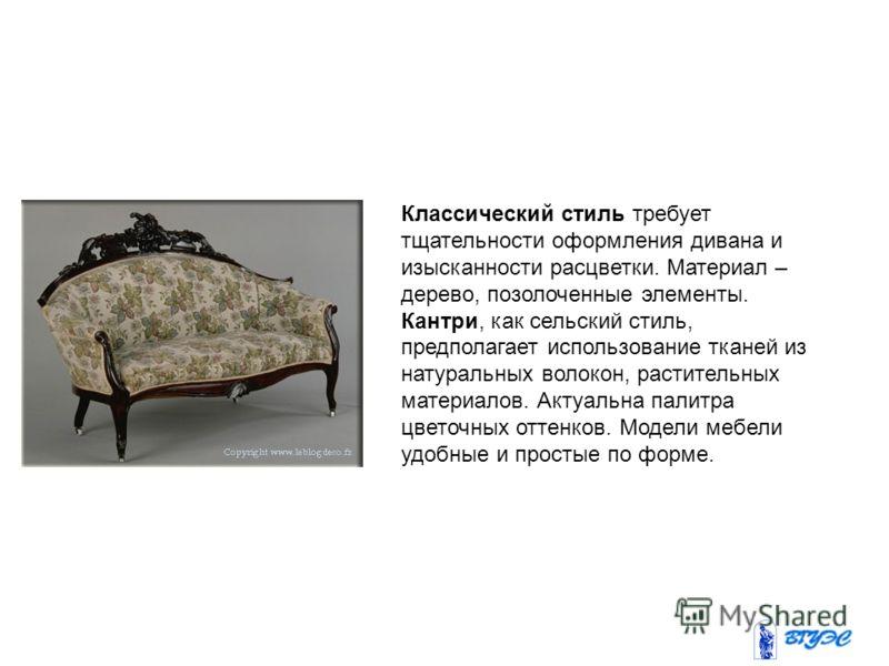 Классический стиль требует тщательности оформления дивана и изысканности расцветки. Материал – дерево, позолоченные элементы. Кантри, как сельский стиль, предполагает использование тканей из натуральных волокон, растительных материалов. Актуальна пал