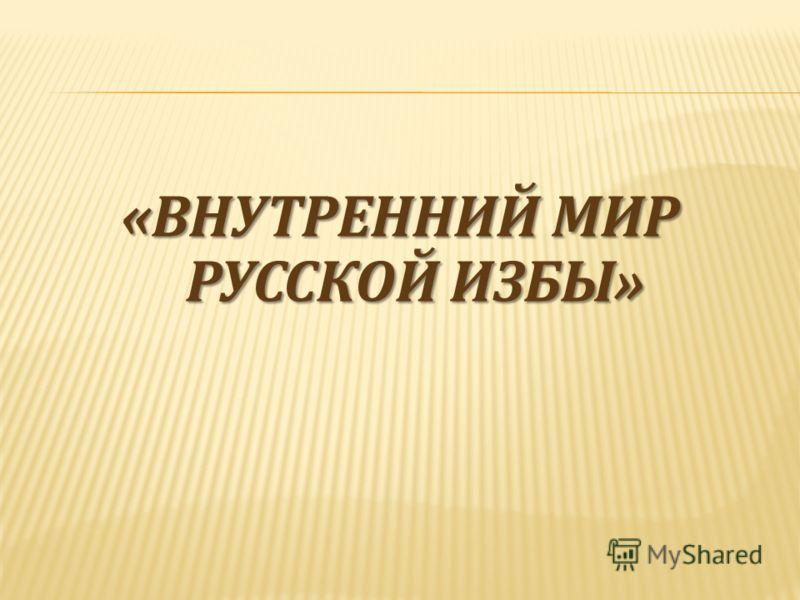 «ВНУТРЕННИЙ МИР РУССКОЙ ИЗБЫ»