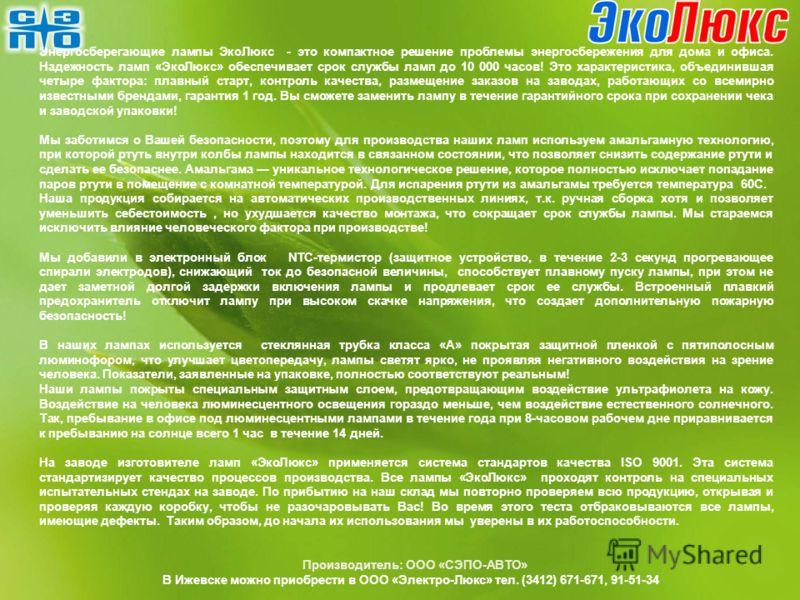 Производитель: ООО «СЭПО-АВТО» В Ижевске можно приобрести в ООО «Электро-Люкс» тел. (3412) 671-671, 91-51-34 Энергосберегающие лампы ЭкоЛюкс - это компактное решение проблемы энергосбережения для дома и офиса. Надежность ламп «ЭкоЛюкс» обеспечивает с