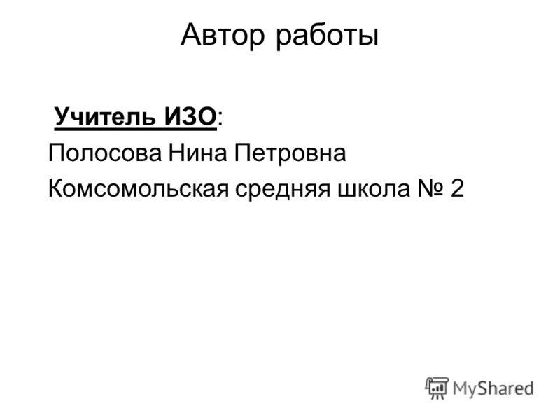 Автор работы Учитель ИЗО: Полосова Нина Петровна Комсомольская средняя школа 2