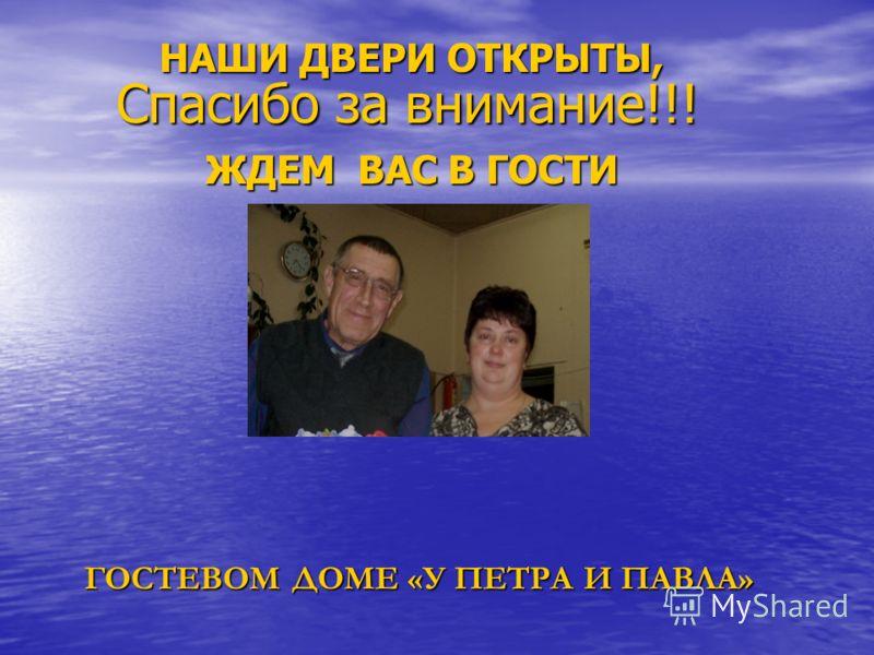 Спасибо за внимание!!! НАШИ ДВЕРИ ОТКРЫТЫ, ЖДЕМ ВАС В ГОСТИ ГОСТЕВОМ ДОМЕ «У ПЕТРА И ПАВЛА»