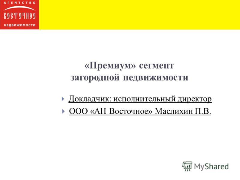 «Премиум» сегмент загородной недвижимости Докладчик: исполнительный директор ООО «АН Восточное» Маслихин П.В.