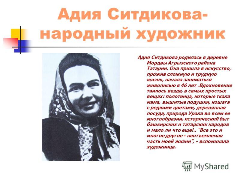 Адия Ситдикова- народный художник Адия Ситдикова родилась в деревне Мордвы Агрызского района Татарии. Она пришла в искусство, прожив сложную и трудную жизнь, начала заниматься живописью в 46 лет.Вдохновение таилось везде, в самых простых вещах: полот