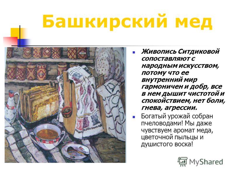 Башкирский мед Живопись Ситдиковой сопоставляют с народным искусством, потому что ее внутренний мир гармоничен и добр, все в нем дышит чистотой и спокойствием, нет боли, гнева, агрессии. Богатый урожай собран пчеловодами! Мы даже чувствуем аромат мед