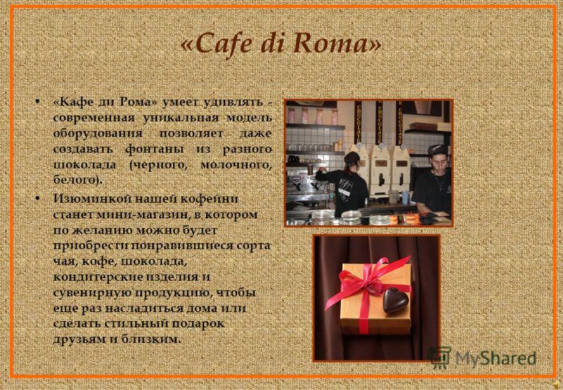 «Cafe di Roma» «Кафе ди Рома» - кофейня, в которой каждый клиент попадает в сказочный и вкусный мир шоколада. Стильный дизайн интерьера и посуды, широкий ассортимент шоколада, выпечки и десертов на любой вкус, многообразие сортов элитного кофе и чая