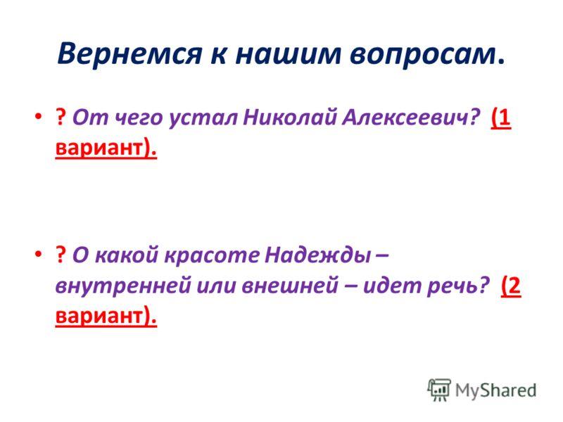Вернемся к нашим вопросам. ? От чего устал Николай Алексеевич? (1 вариант). ? О какой красоте Надежды – внутренней или внешней – идет речь? (2 вариант).