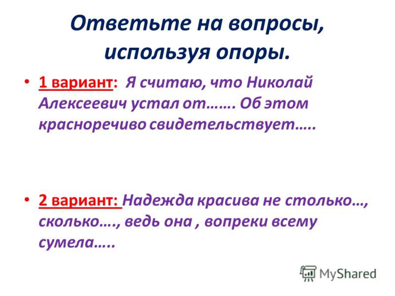 Ответьте на вопросы, используя опоры. 1 вариант: Я считаю, что Николай Алексеевич устал от……. Об этом красноречиво свидетельствует….. 2 вариант: Надежда красива не столько…, сколько…., ведь она, вопреки всему сумела…..