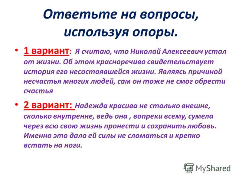 Ответьте на вопросы, используя опоры. 1 вариант : Я считаю, что Николай Алексеевич устал от жизни. Об этом красноречиво свидетельствует история его несостоявшейся жизни. Являясь причиной несчастья многих людей, сам он тоже не смог обрести счастья 2 в