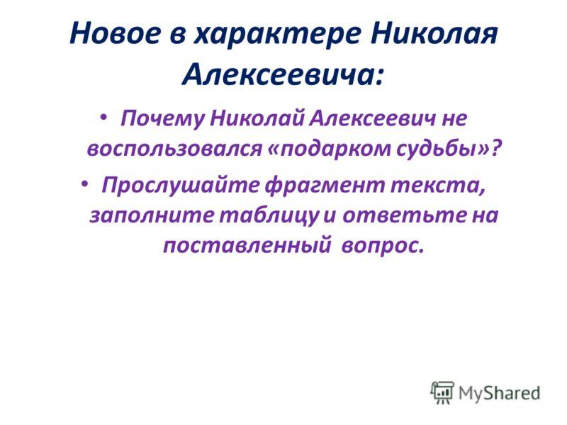Новое в характере Николая Алексеевича: Почему Николай Алексеевич не воспользовался «подарком судьбы»? Прослушайте фрагмент текста, заполните таблицу и ответьте на поставленный вопрос.