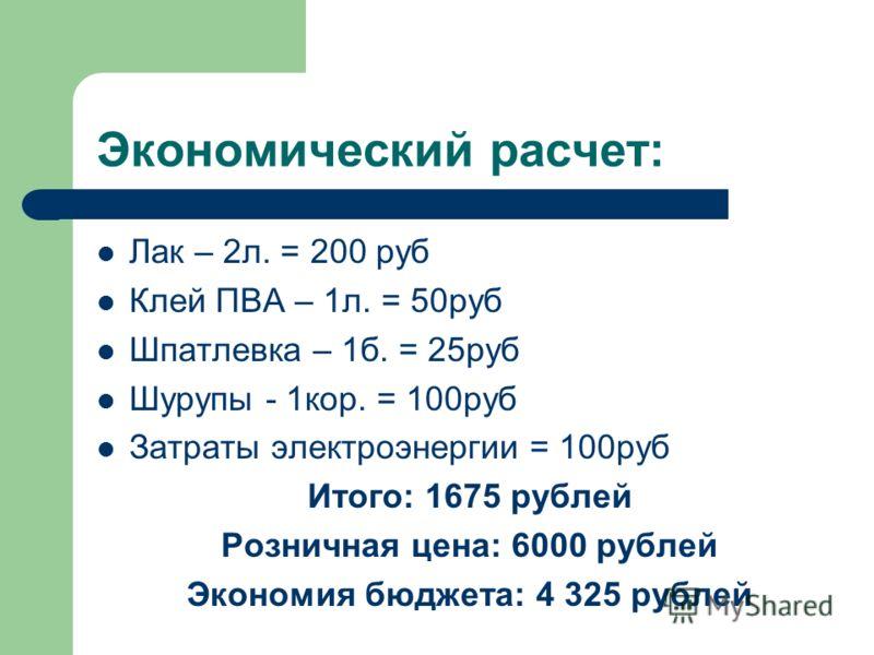 Экономический расчет: Лак – 2л. = 200 руб Клей ПВА – 1л. = 50руб Шпатлевка – 1б. = 25руб Шурупы - 1кор. = 100руб Затраты электроэнергии = 100руб Итого: 1675 рублей Розничная цена: 6000 рублей Экономия бюджета: 4 325 рублей