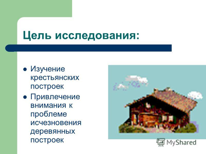 Цель исследования: Изучение крестьянских построек Привлечение внимания к проблеме исчезновения деревянных построек