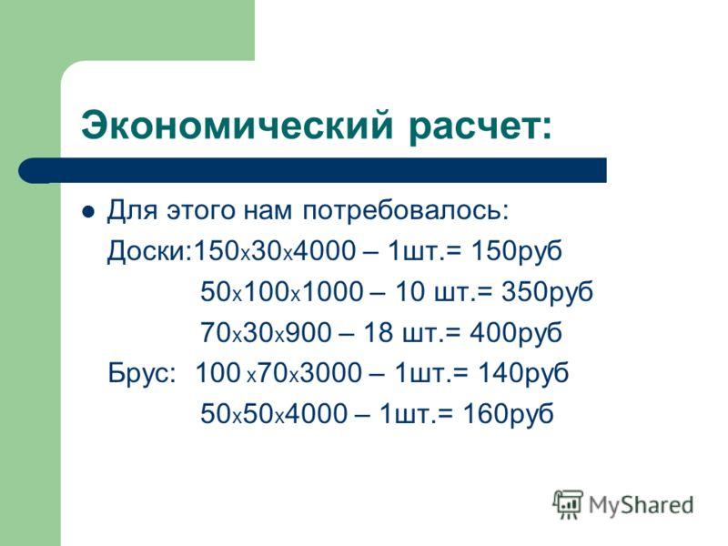 Экономический расчет: Для этого нам потребовалось: Доски:150 х 30 х 4000 – 1шт.= 150руб 50 х 100 х 1000 – 10 шт.= 350руб 70 х 30 х 900 – 18 шт.= 400руб Брус: 100 х 70 х 3000 – 1шт.= 140руб 50 х 50 х 4000 – 1шт.= 160руб