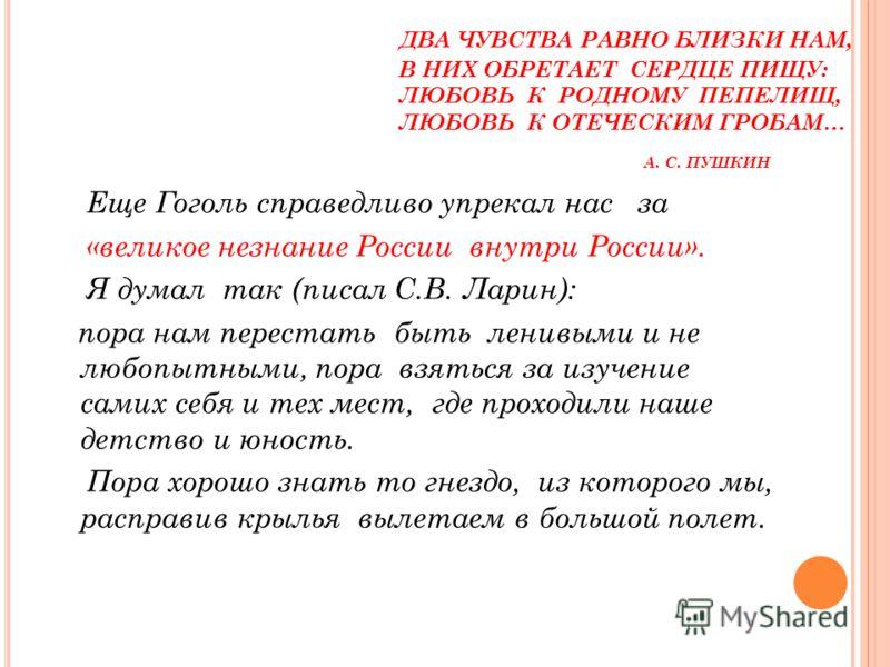 ДВА ЧУВСТВА РАВНО БЛИЗКИ НАМ, В НИХ ОБРЕТАЕТ СЕРДЦЕ ПИЩУ: ЛЮБОВЬ К РОДНОМУ ПЕПЕЛИЩ, ЛЮБОВЬ К ОТЕЧЕСКИМ ГРОБАМ… А. С. ПУШКИН Еще Гоголь справедливо упрекал нас за «великое незнание России внутри России». Я думал так (писал С.В. Ларин): пора нам перест