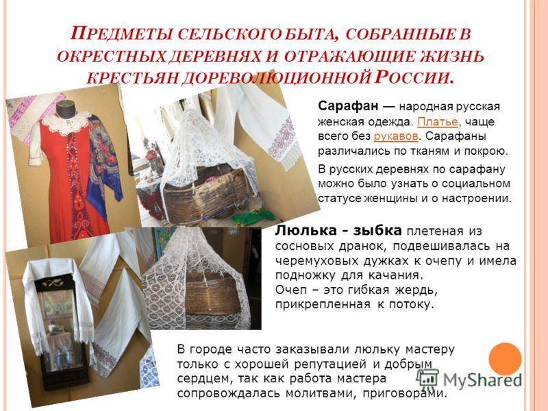 П РЕДМЕТЫ СЕЛЬСКОГО БЫТА, СОБРАННЫЕ В ОКРЕСТНЫХ ДЕРЕВНЯХ И ОТРАЖАЮЩИЕ ЖИЗНЬ КРЕСТЬЯН ДОРЕВОЛЮЦИОННОЙ Р ОССИИ. Сарафан народная русская женская одежда. Платье, чаще всего без рукавов. Сарафаны различались по тканям и покрою.Платьерукавов В русских дер