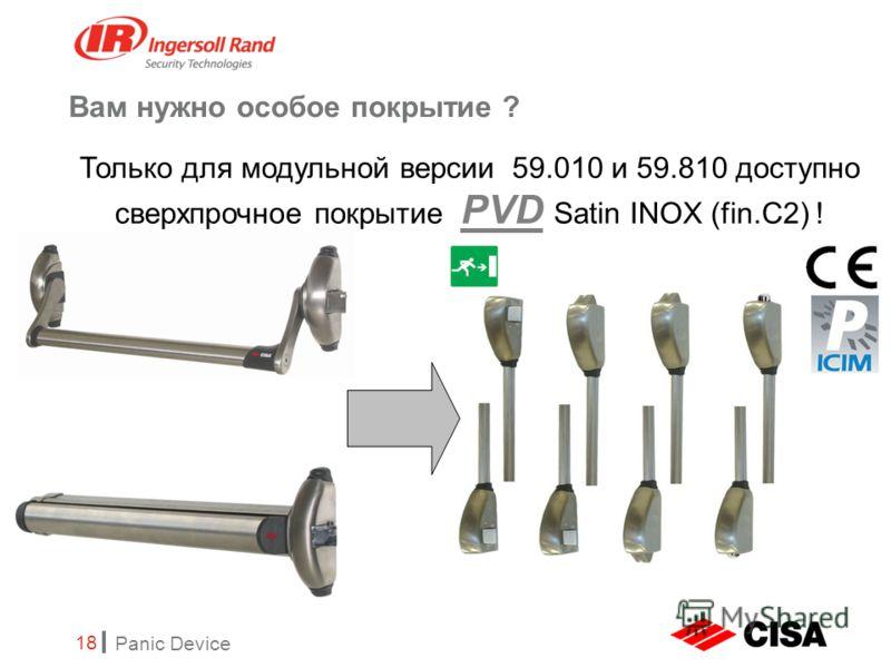 Panic Device 18 Вам нужно особое покрытие ? Только для модульной версии 59.010 и 59.810 доступно сверхпрочное покрытие PVD Satin INOX (fin.C2) !