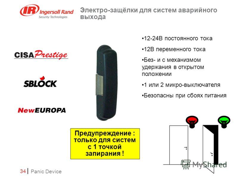 Panic Device 34 Электро-защёлки для систем аварийного выхода 12-24В постоянного тока 12В переменного тока Без- и с механизмом удержания в открытом положении 1 или 2 микро-выключателя Безопасны при сбоях питания Предупреждение : только для систем с 1