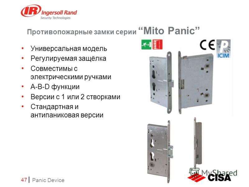 Panic Device 47 Противопожарные замки серии Mito Panic Универсальная модель Регулируемая защёлка Совместимы с электрическими ручками A-B-D функции Версии с 1 или 2 створками Стандартная и антипаниковая версии