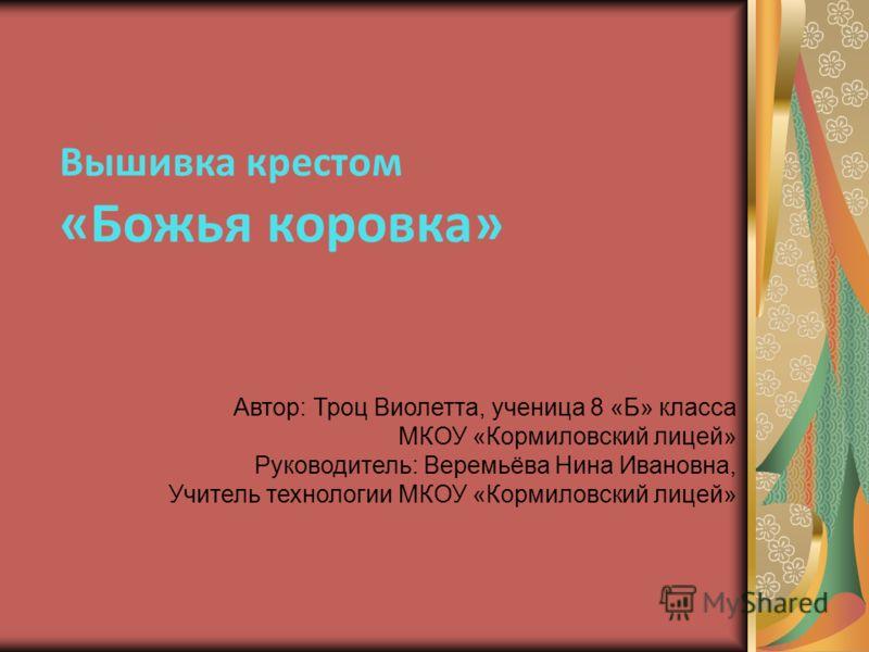 Вышивка крестом «Божья коровка» Автор: Троц Виолетта, ученица 8 «Б» класса МКОУ «Кормиловский лицей» Руководитель: Веремьёва Нина Ивановна, Учитель технологии МКОУ «Кормиловский лицей»